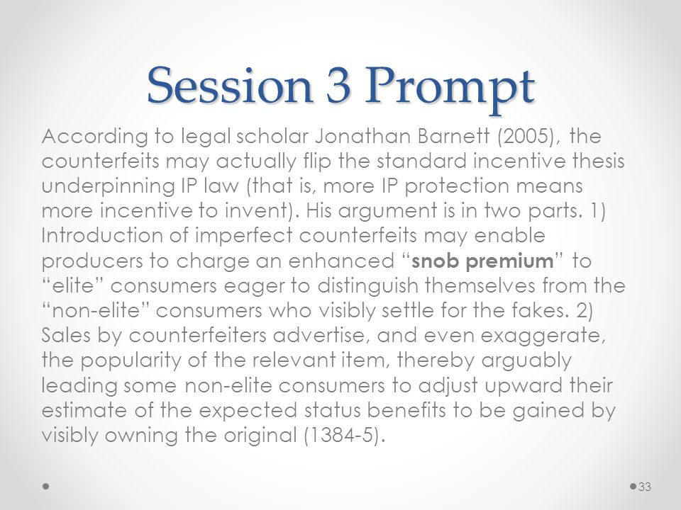 Session 3 Prompt According to legal scholar Jonathan Barnett (2005), the counterfeits may actually flip the standard incentive thesis underpinning IP law (that is, more IP protection means more incentive to invent).