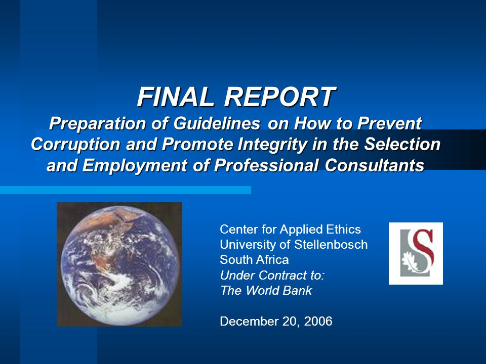 FINAL REPORT Preparation of Guidelines on How to Prevent Corruption and Promote Integrity in the Selection and Employment of Professional Consultants Center for Applied Ethics University of Stellenbosch South Africa Under Contract to: The World Bank December 20, 2006