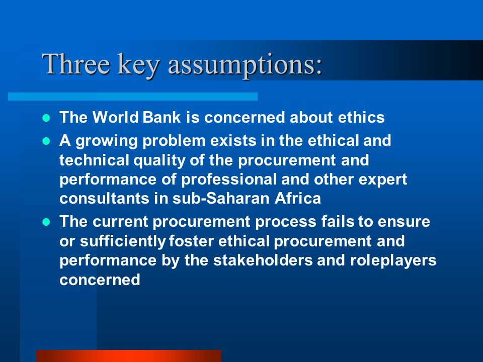 Three key assumptions: The World Bank is concerned about ethics A growing problem exists in the ethical and technical quality of the procurement and performance of professional and other expert consultants in sub-Saharan Africa The current procurement process fails to ensure or sufficiently foster ethical procurement and performance by the stakeholders and roleplayers concerned