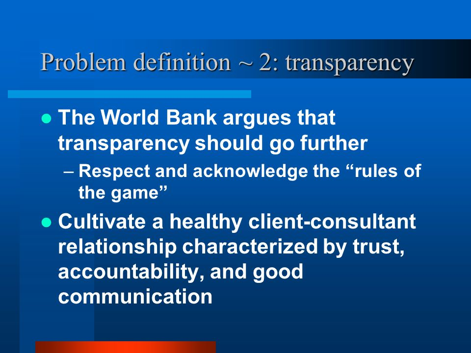 Problem definition ~ 2: transparency The World Bank argues that transparency should go further –Respect and acknowledge the rules of the game Cultivate a healthy client-consultant relationship characterized by trust, accountability, and good communication
