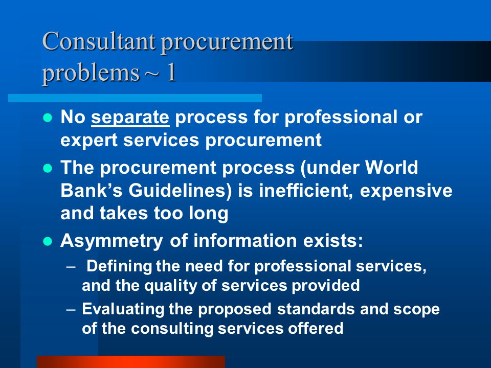 Consultant procurement problems ~ 1 No separate process for professional or expert services procurement The procurement process (under World Bank's Guidelines) is inefficient, expensive and takes too long Asymmetry of information exists: – Defining the need for professional services, and the quality of services provided –Evaluating the proposed standards and scope of the consulting services offered