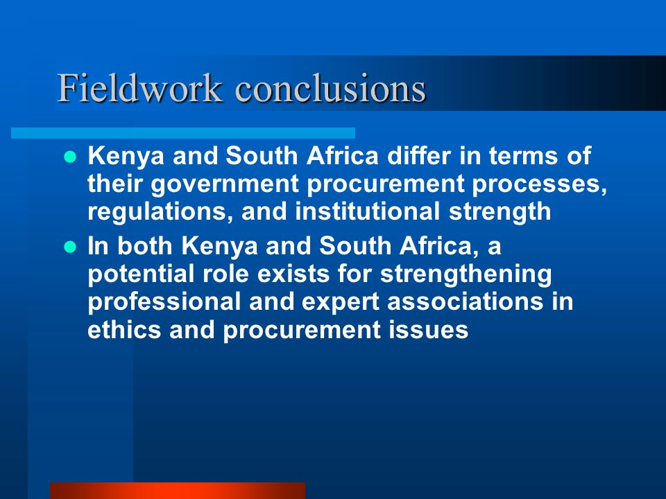 Fieldwork conclusions Kenya and South Africa differ in terms of their government procurement processes, regulations, and institutional strength In both Kenya and South Africa, a potential role exists for strengthening professional and expert associations in ethics and procurement issues