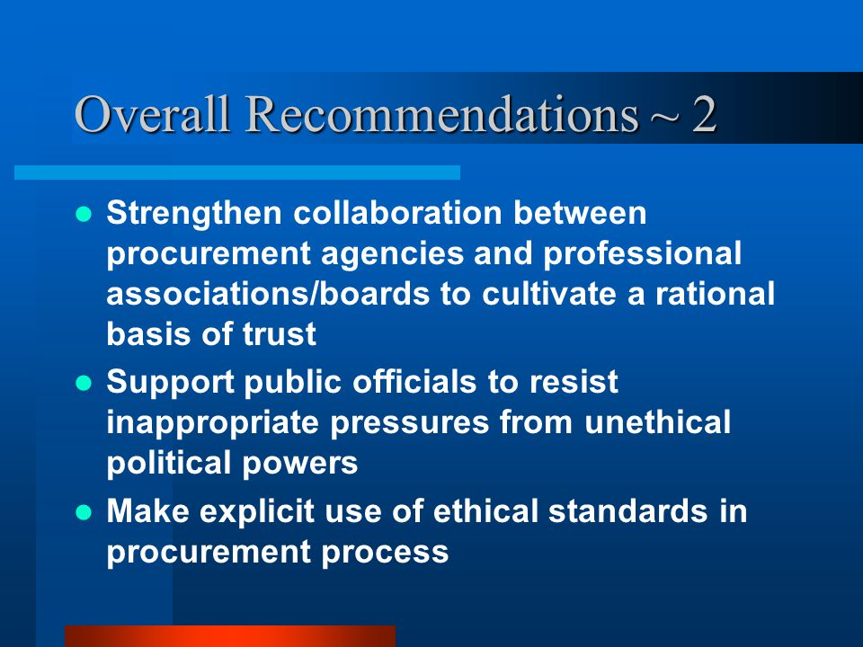 Overall Recommendations ~ 2 Strengthen collaboration between procurement agencies and professional associations/boards to cultivate a rational basis of trust Support public officials to resist inappropriate pressures from unethical political powers Make explicit use of ethical standards in procurement process