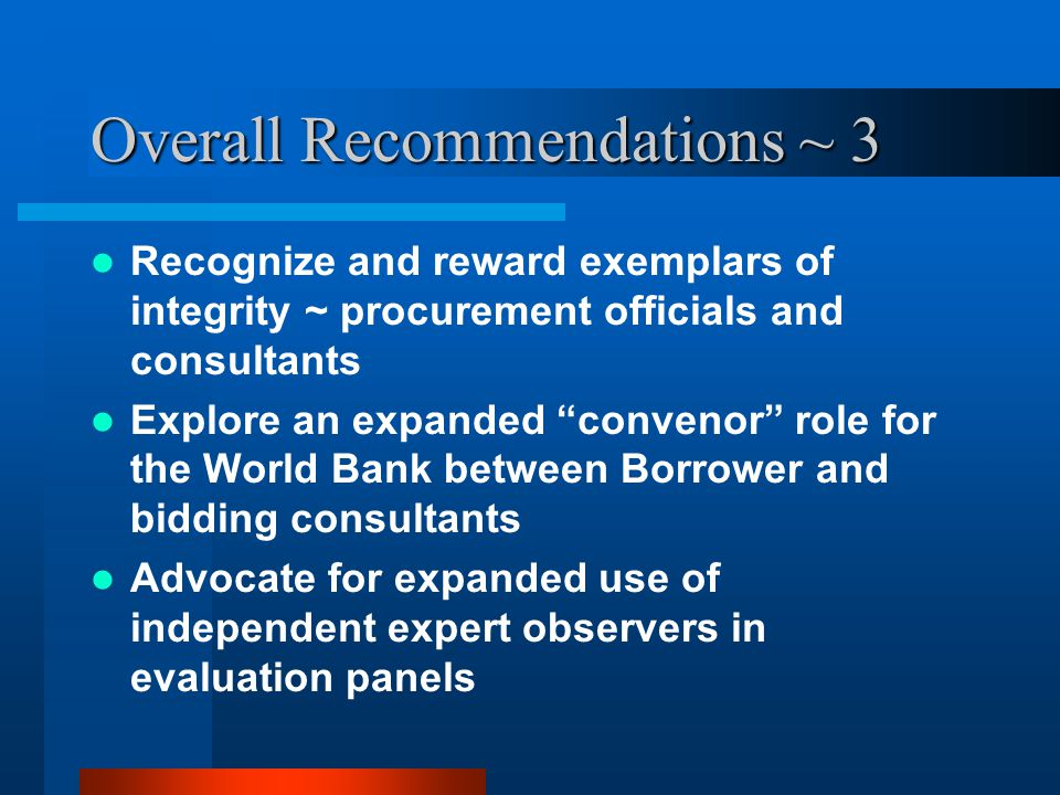 Overall Recommendations ~ 3 Recognize and reward exemplars of integrity ~ procurement officials and consultants Explore an expanded convenor role for the World Bank between Borrower and bidding consultants Advocate for expanded use of independent expert observers in evaluation panels
