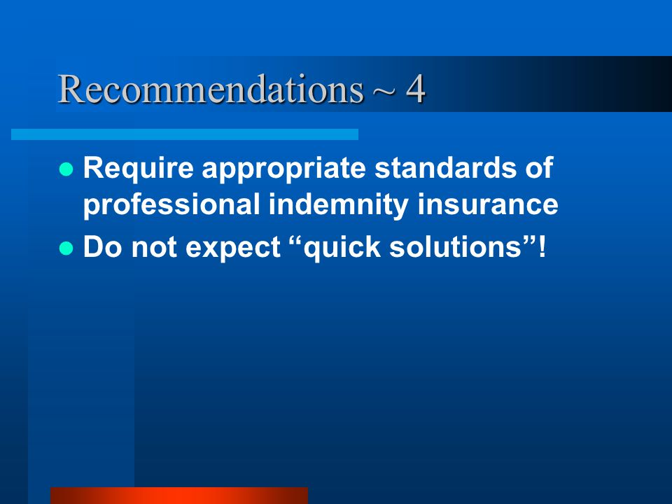 "Recommendations ~ 4 Require appropriate standards of professional indemnity insurance Do not expect ""quick solutions""!"