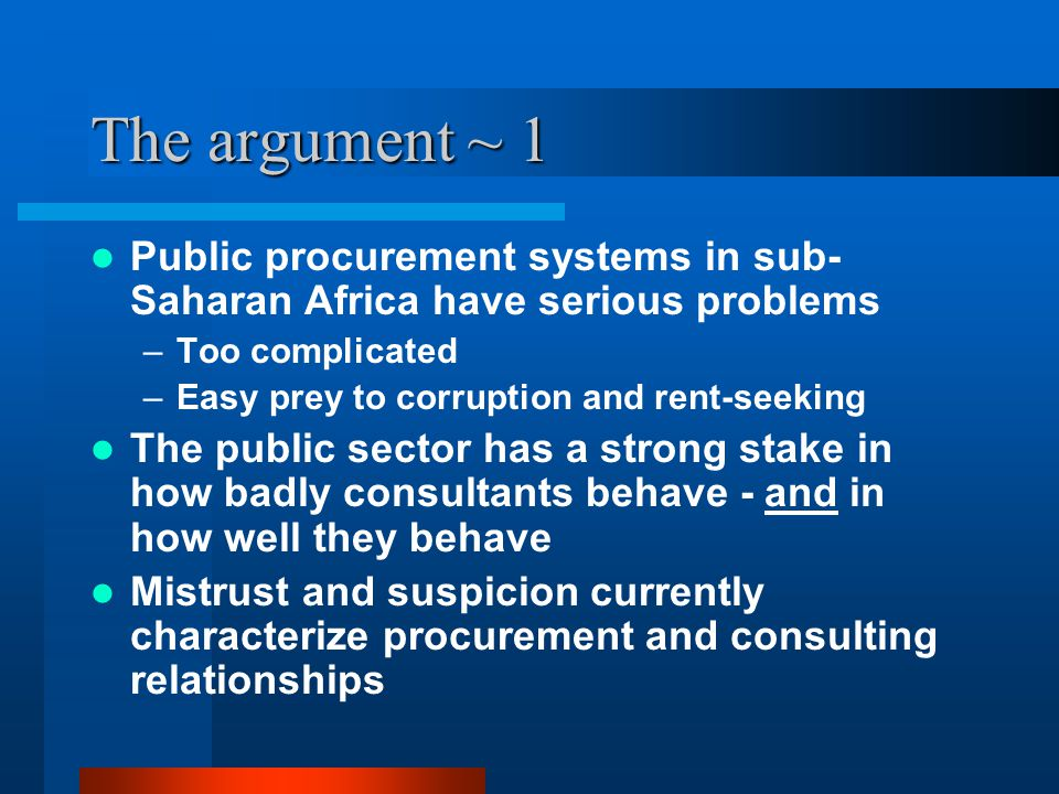 The argument ~ 1 Public procurement systems in sub- Saharan Africa have serious problems –Too complicated –Easy prey to corruption and rent-seeking Th