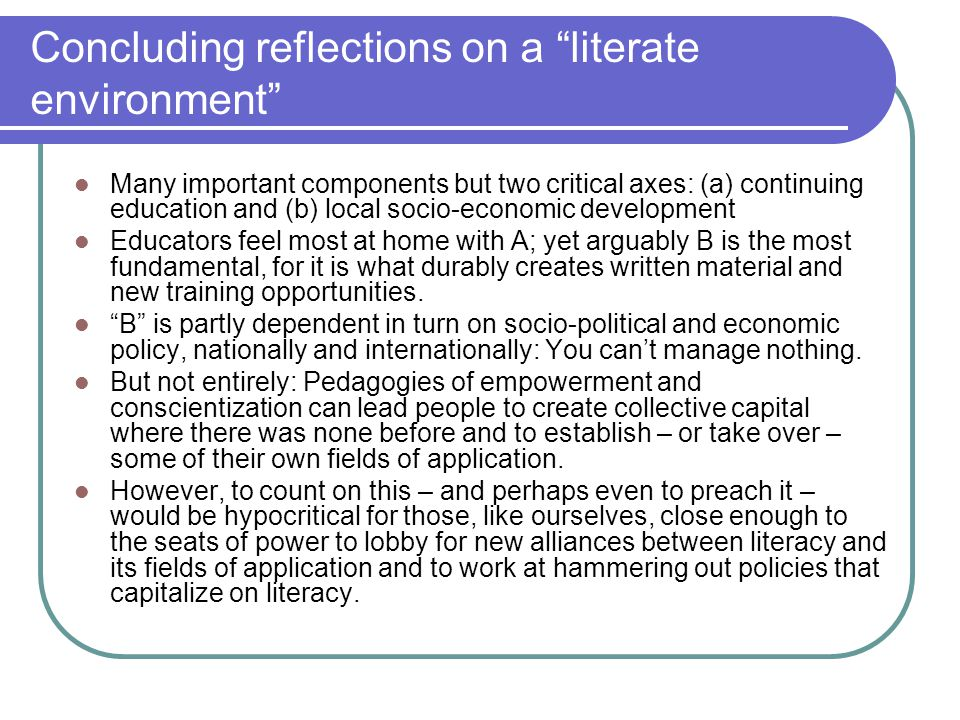 Concluding reflections on a literate environment Many important components but two critical axes: (a) continuing education and (b) local socio-economic development Educators feel most at home with A; yet arguably B is the most fundamental, for it is what durably creates written material and new training opportunities.