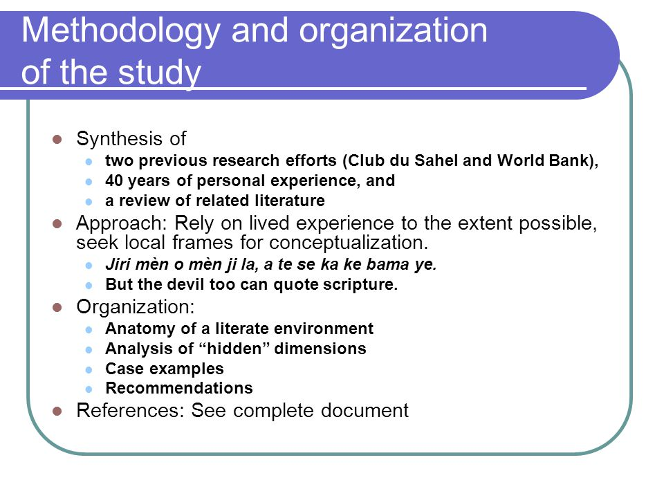 Methodology and organization of the study Synthesis of two previous research efforts (Club du Sahel and World Bank), 40 years of personal experience, and a review of related literature Approach: Rely on lived experience to the extent possible, seek local frames for conceptualization.
