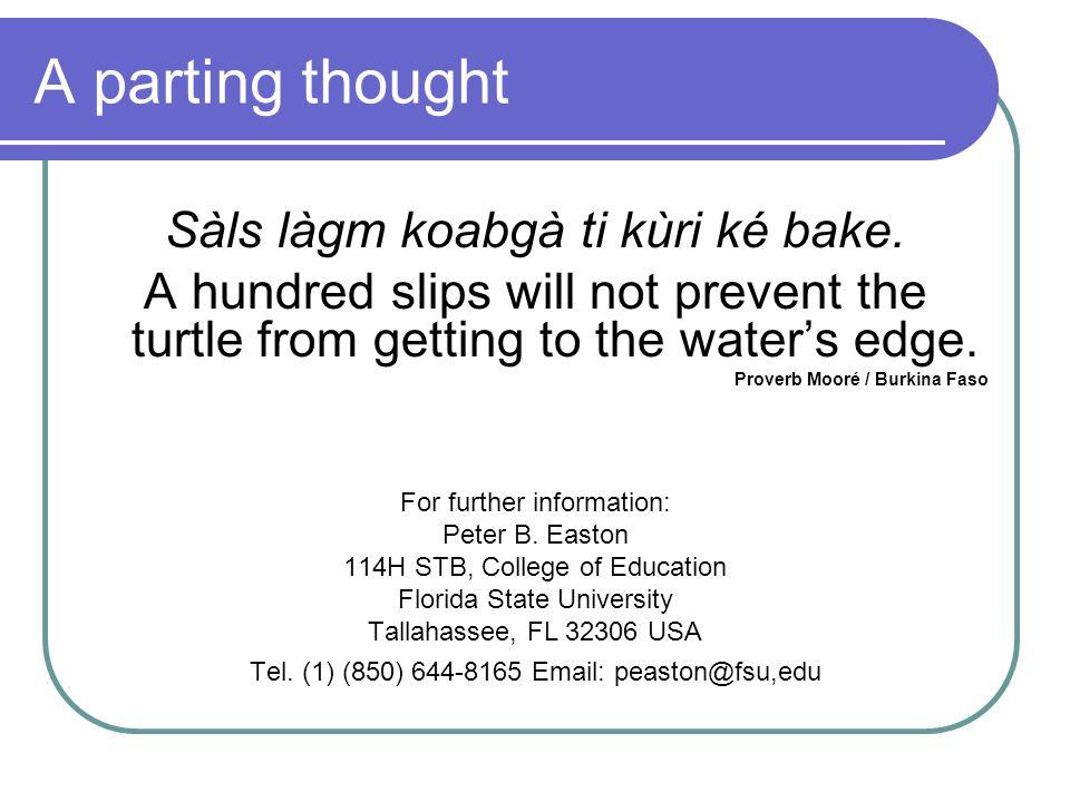 A parting thought Sàls làgm koabgà ti kùri ké bake. A hundred slips will not prevent the turtle from getting to the water's edge. Proverb Mooré / Burk