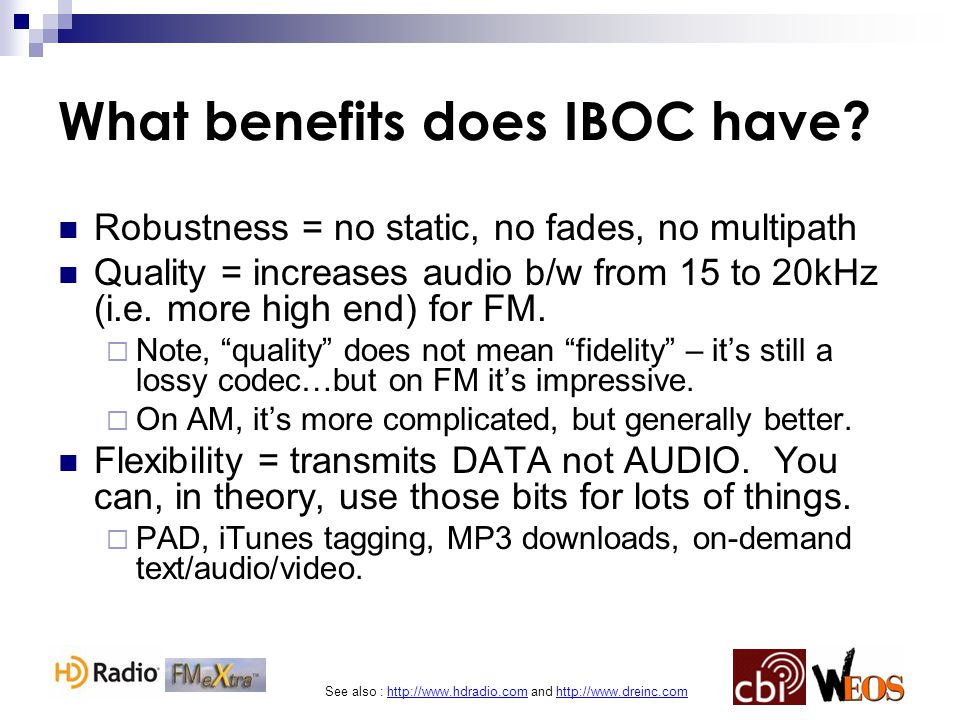 See also : http://www.hdradio.com and http://www.dreinc.com What benefits does IBOC have? Robustness = no static, no fades, no multipath Quality = inc