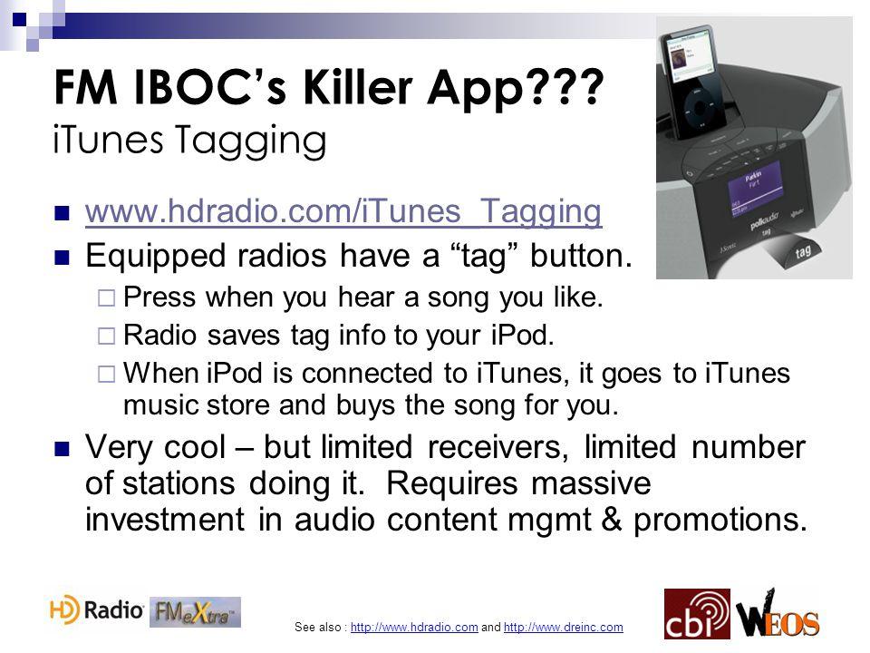 See also : http://www.hdradio.com and http://www.dreinc.com FM IBOC's Killer App??? iTunes Tagging www.hdradio.com/iTunes_Tagging Equipped radios have