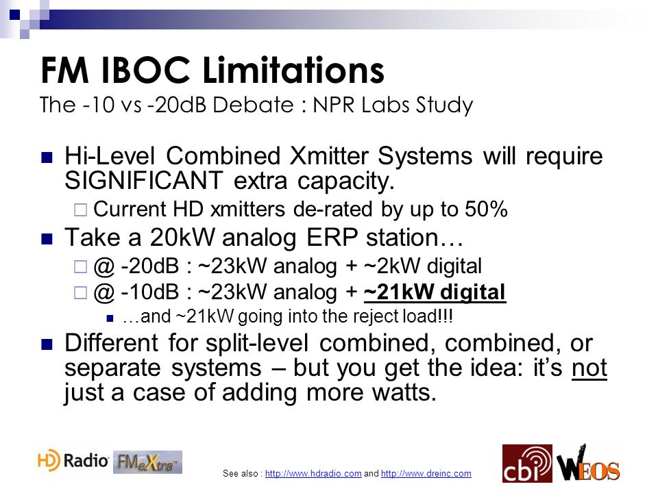 See also : http://www.hdradio.com and http://www.dreinc.com FM IBOC Limitations The -10 vs -20dB Debate : NPR Labs Study Hi-Level Combined Xmitter Systems will require SIGNIFICANT extra capacity.
