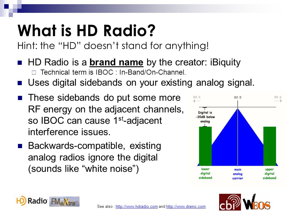 See also : http://www.hdradio.com and http://www.dreinc.com FM IBOC Limitations The -10 vs -20dB Debate : NPR Labs Study IBOC injection is -20dB or 1/100 th of analog ERP (1000w analog = 10w digital) Coverage is considered inferior to analog Proposals to increase IBOC inj.