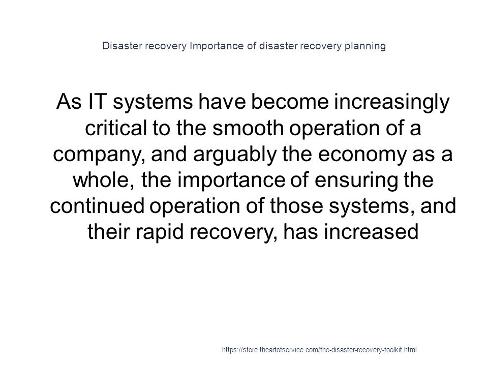 Disaster recovery Importance of disaster recovery planning 1 As IT systems have become increasingly critical to the smooth operation of a company, and arguably the economy as a whole, the importance of ensuring the continued operation of those systems, and their rapid recovery, has increased https://store.theartofservice.com/the-disaster-recovery-toolkit.html