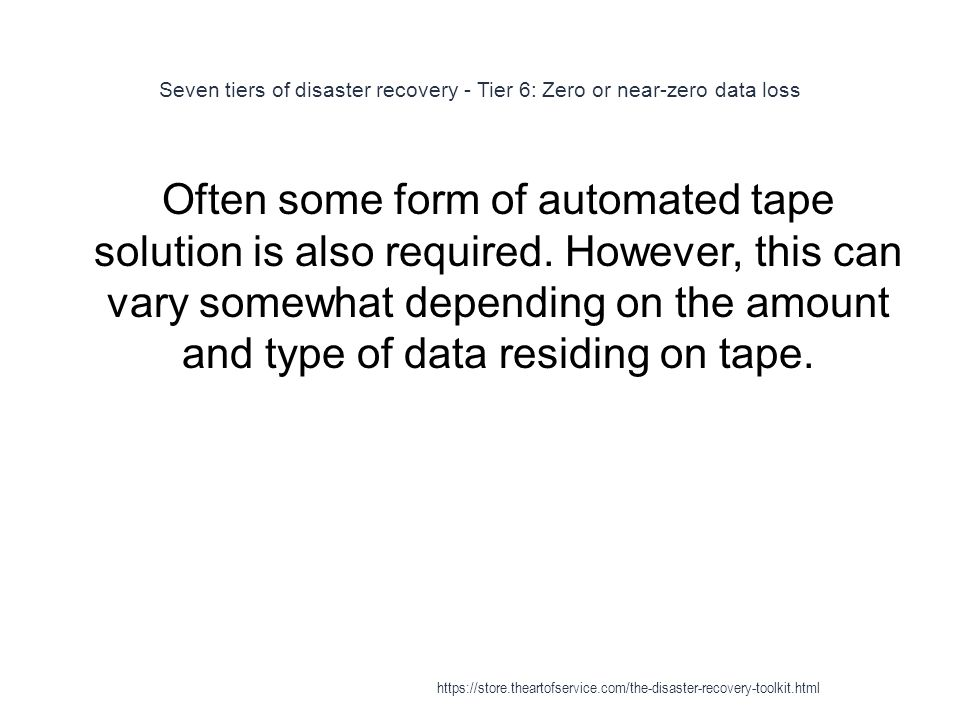 Seven tiers of disaster recovery - Tier 6: Zero or near-zero data loss 1 Often some form of automated tape solution is also required.