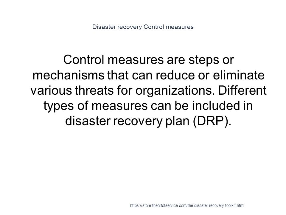 Disaster recovery Control measures 1 Control measures are steps or mechanisms that can reduce or eliminate various threats for organizations.