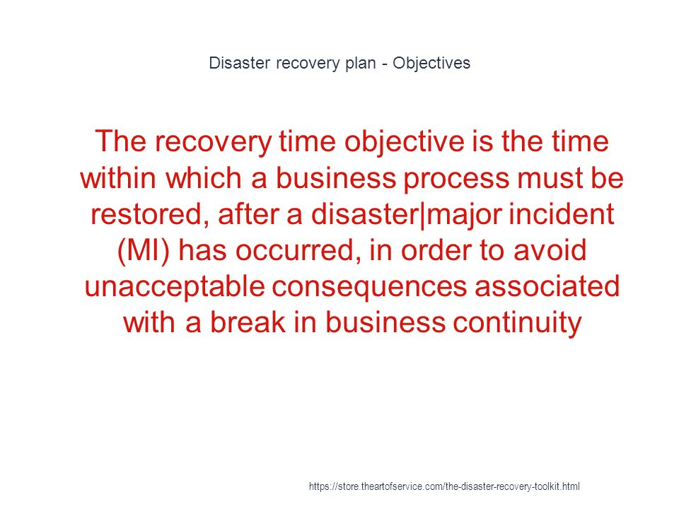 Disaster recovery plan - Objectives 1 The recovery time objective is the time within which a business process must be restored, after a disaster|major incident (MI) has occurred, in order to avoid unacceptable consequences associated with a break in business continuity https://store.theartofservice.com/the-disaster-recovery-toolkit.html