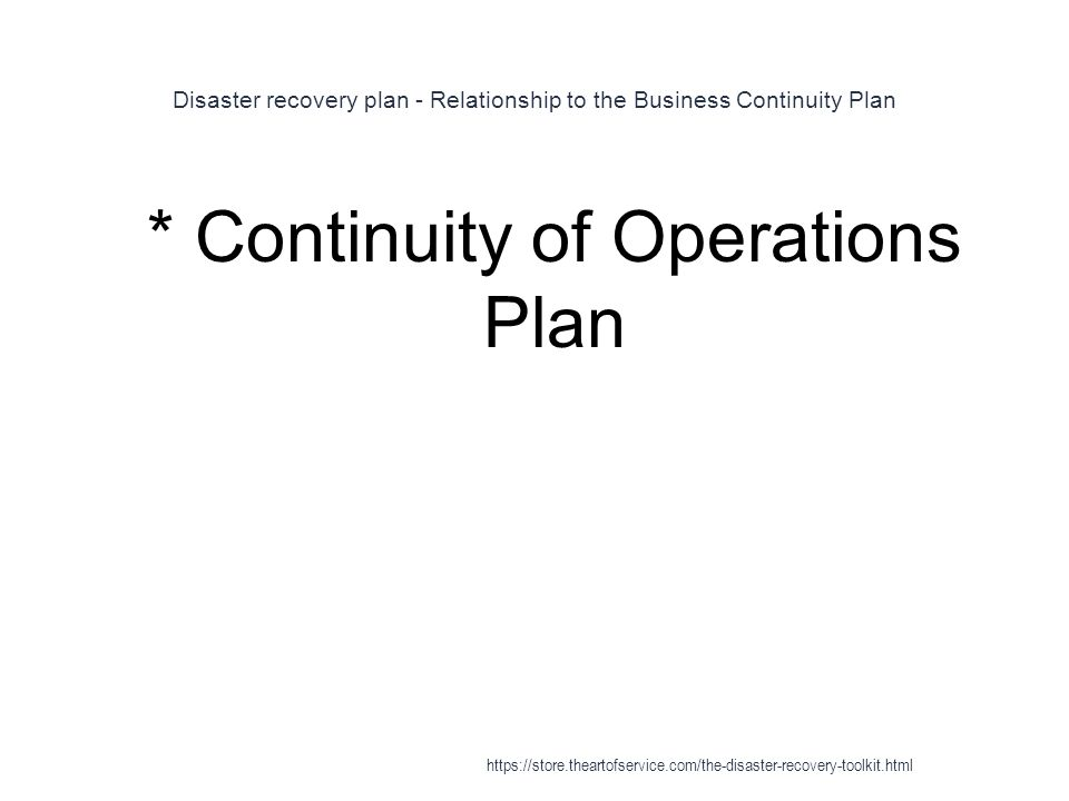 Disaster recovery plan - Relationship to the Business Continuity Plan 1 * Continuity of Operations Plan https://store.theartofservice.com/the-disaster-recovery-toolkit.html