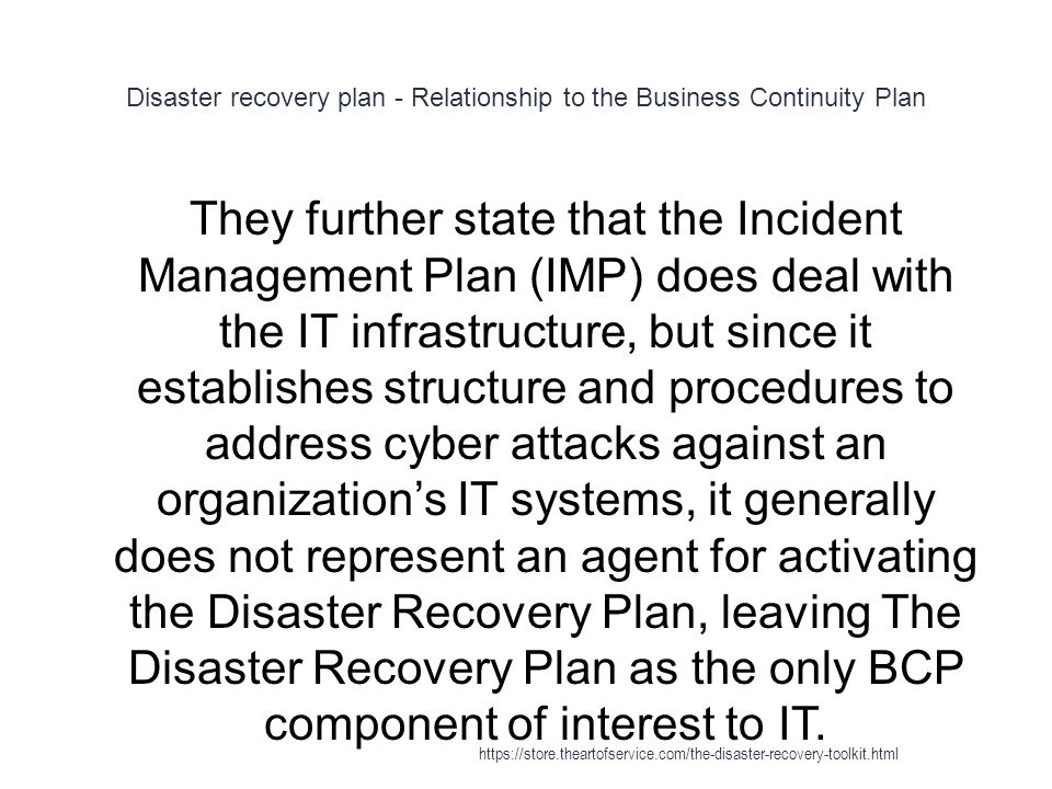 Disaster recovery plan - Relationship to the Business Continuity Plan 1 They further state that the Incident Management Plan (IMP) does deal with the IT infrastructure, but since it establishes structure and procedures to address cyber attacks against an organization's IT systems, it generally does not represent an agent for activating the Disaster Recovery Plan, leaving The Disaster Recovery Plan as the only BCP component of interest to IT.