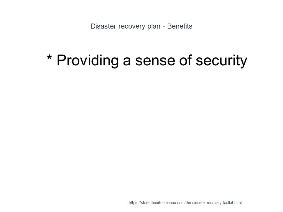 Disaster recovery plan - Benefits 1 * Providing a sense of security https://store.theartofservice.com/the-disaster-recovery-toolkit.html