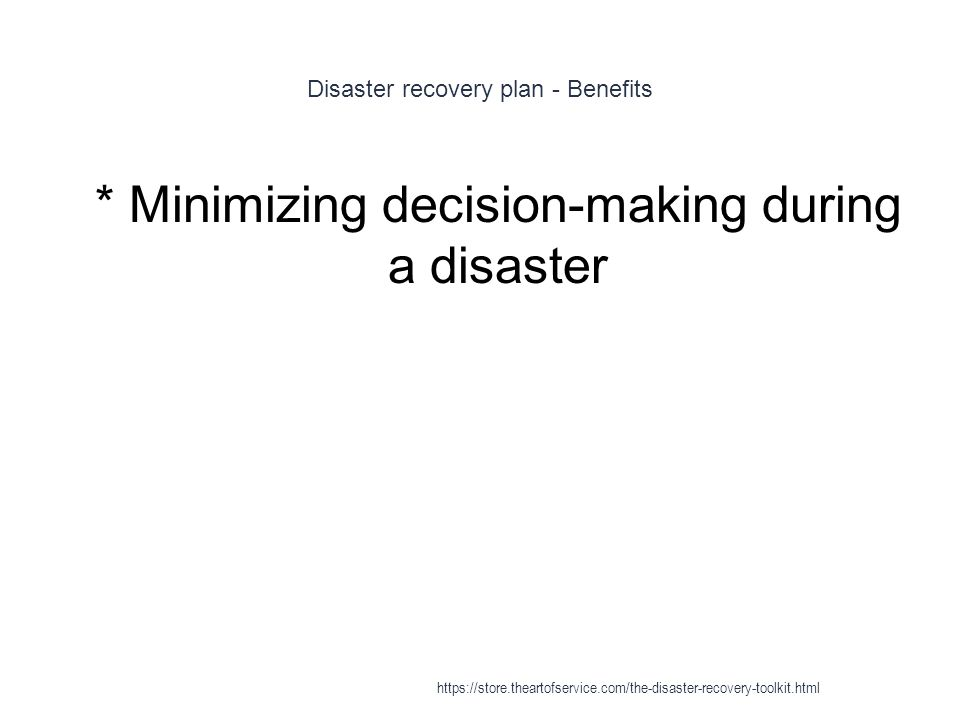 Disaster recovery plan - Benefits 1 * Minimizing decision-making during a disaster https://store.theartofservice.com/the-disaster-recovery-toolkit.html