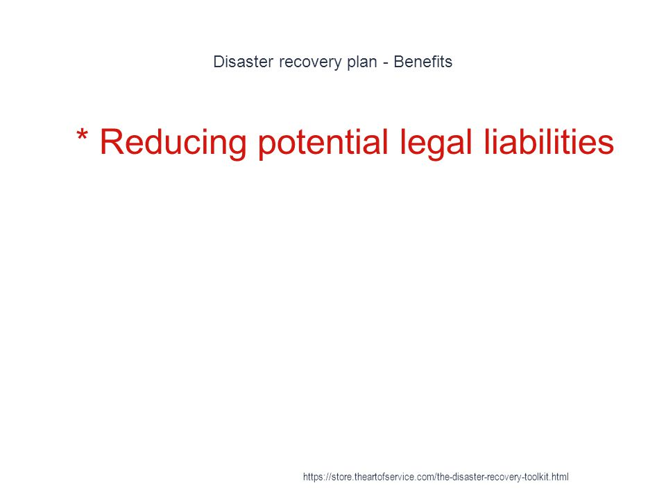 Disaster recovery plan - Benefits 1 * Reducing potential legal liabilities https://store.theartofservice.com/the-disaster-recovery-toolkit.html