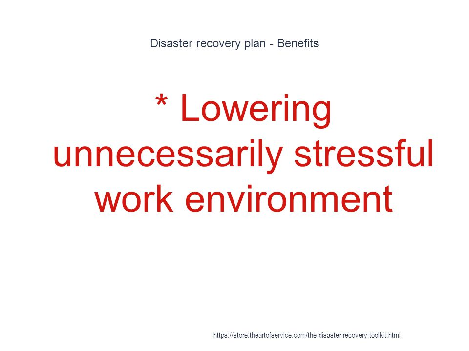 Disaster recovery plan - Benefits 1 * Lowering unnecessarily stressful work environment https://store.theartofservice.com/the-disaster-recovery-toolkit.html