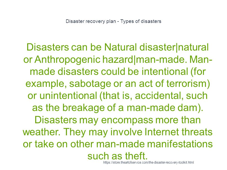 Disaster recovery plan - Types of disasters 1 Disasters can be Natural disaster|natural or Anthropogenic hazard|man-made.