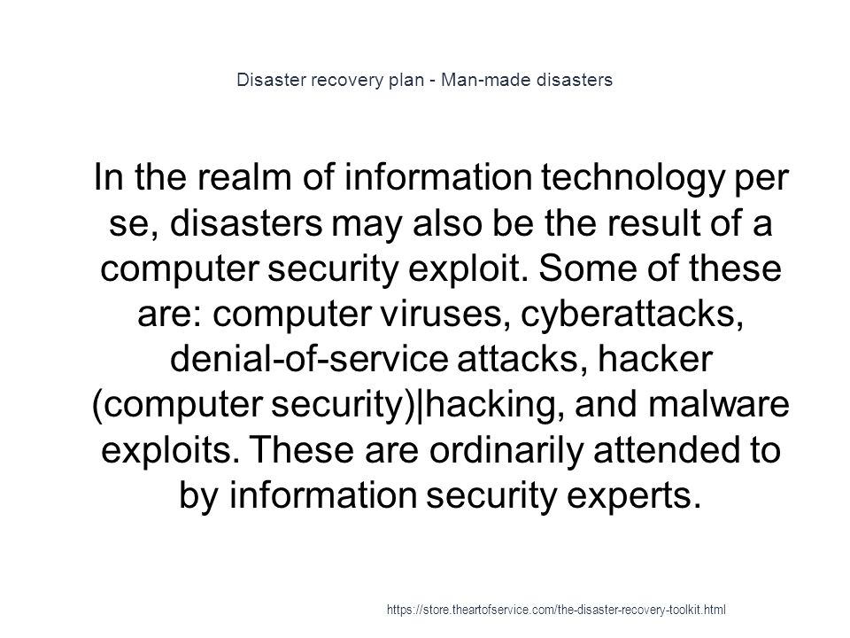 Disaster recovery plan - Man-made disasters 1 In the realm of information technology per se, disasters may also be the result of a computer security exploit.