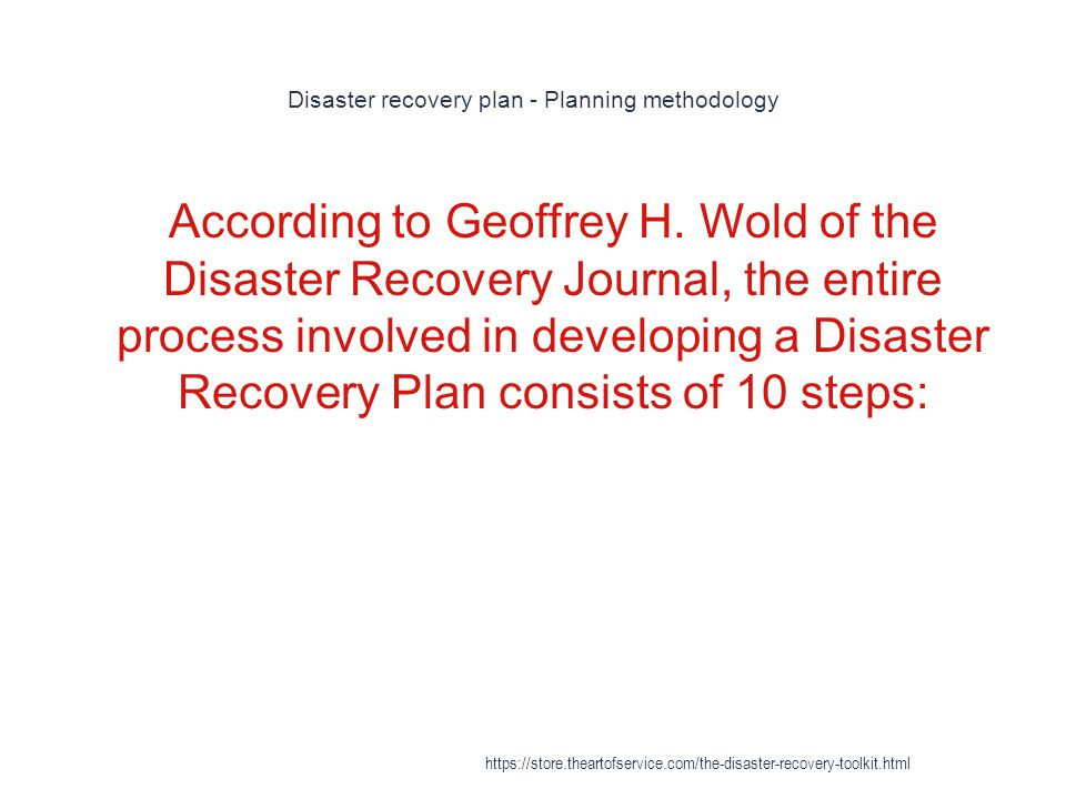 Disaster recovery plan - Planning methodology 1 According to Geoffrey H. Wold of the Disaster Recovery Journal, the entire process involved in develop