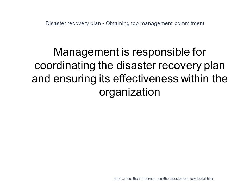 Disaster recovery plan - Obtaining top management commitment 1 Management is responsible for coordinating the disaster recovery plan and ensuring its effectiveness within the organization https://store.theartofservice.com/the-disaster-recovery-toolkit.html