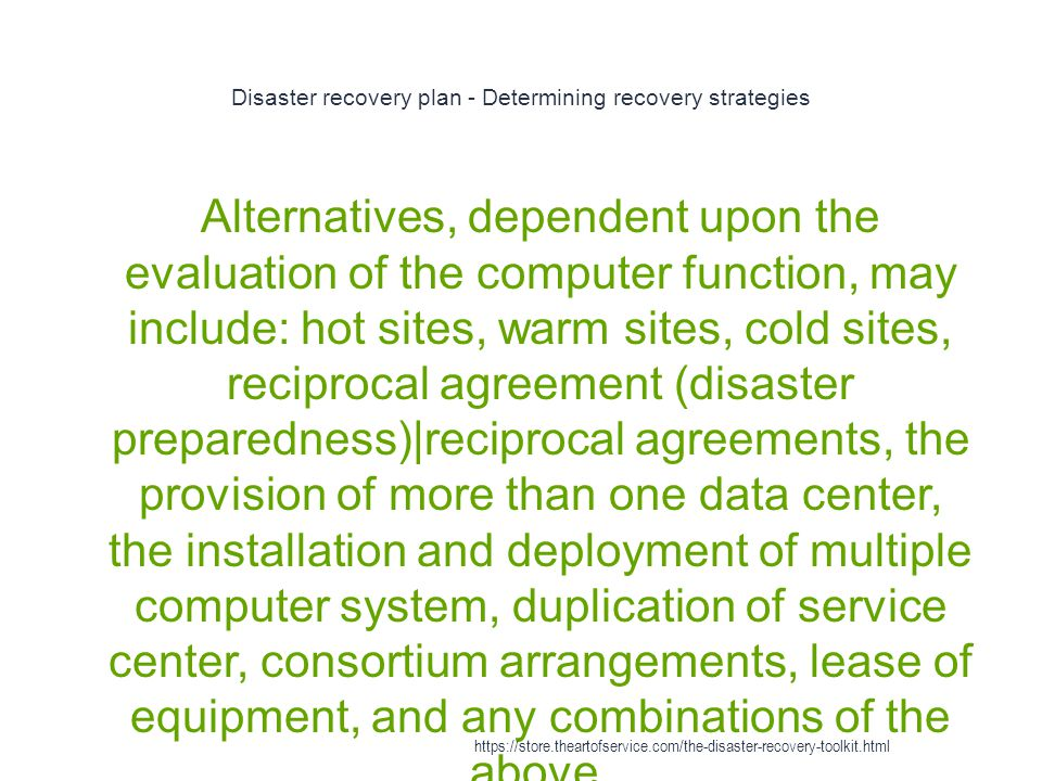 Disaster recovery plan - Determining recovery strategies 1 Alternatives, dependent upon the evaluation of the computer function, may include: hot sites, warm sites, cold sites, reciprocal agreement (disaster preparedness)|reciprocal agreements, the provision of more than one data center, the installation and deployment of multiple computer system, duplication of service center, consortium arrangements, lease of equipment, and any combinations of the above.