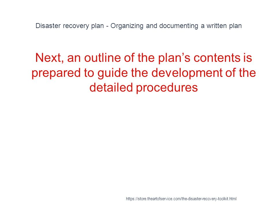 Disaster recovery plan - Organizing and documenting a written plan 1 Next, an outline of the plan's contents is prepared to guide the development of the detailed procedures https://store.theartofservice.com/the-disaster-recovery-toolkit.html
