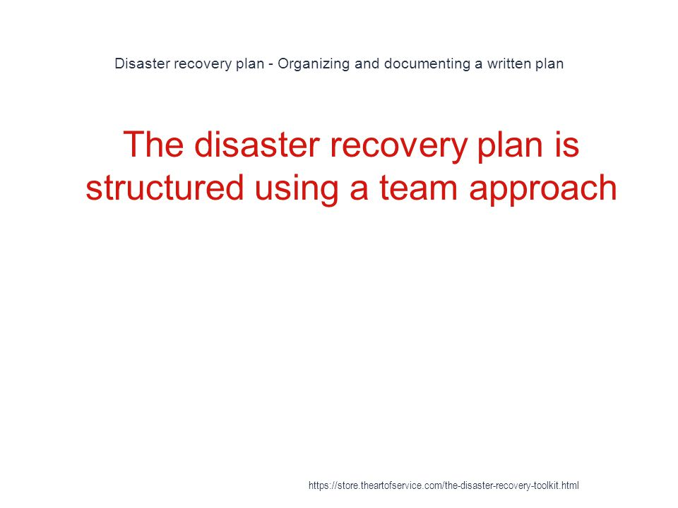 Disaster recovery plan - Organizing and documenting a written plan 1 The disaster recovery plan is structured using a team approach https://store.theartofservice.com/the-disaster-recovery-toolkit.html