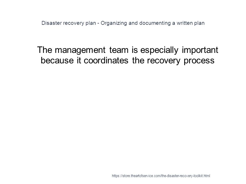 Disaster recovery plan - Organizing and documenting a written plan 1 The management team is especially important because it coordinates the recovery process https://store.theartofservice.com/the-disaster-recovery-toolkit.html