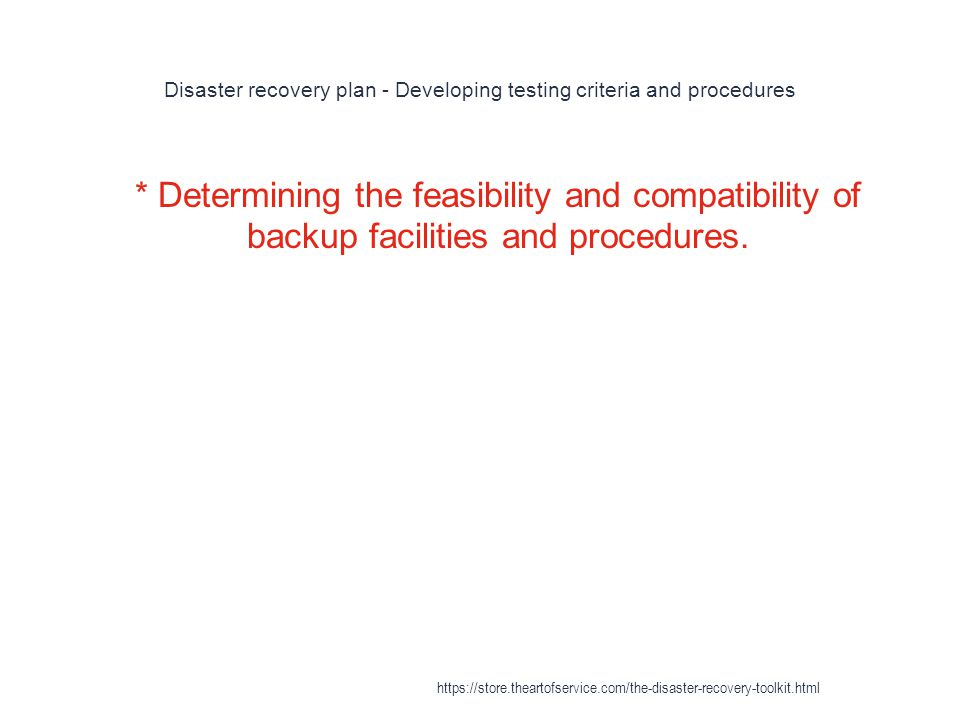 Disaster recovery plan - Developing testing criteria and procedures 1 * Determining the feasibility and compatibility of backup facilities and procedures.