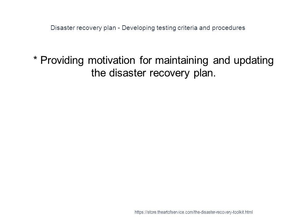 Disaster recovery plan - Developing testing criteria and procedures 1 * Providing motivation for maintaining and updating the disaster recovery plan.