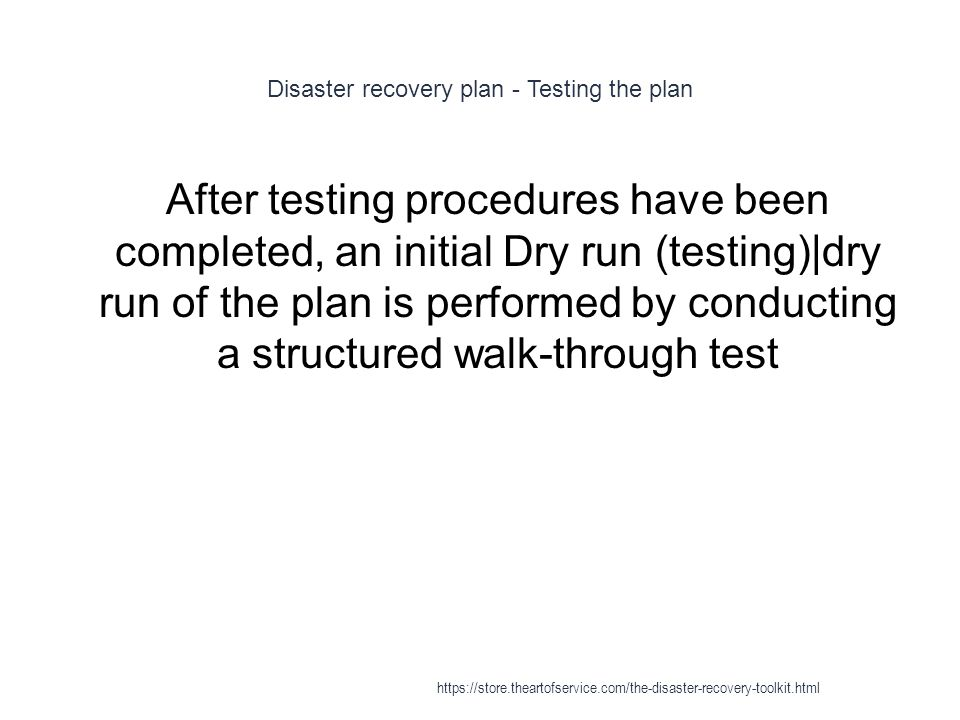 Disaster recovery plan - Testing the plan 1 After testing procedures have been completed, an initial Dry run (testing)|dry run of the plan is performed by conducting a structured walk-through test https://store.theartofservice.com/the-disaster-recovery-toolkit.html