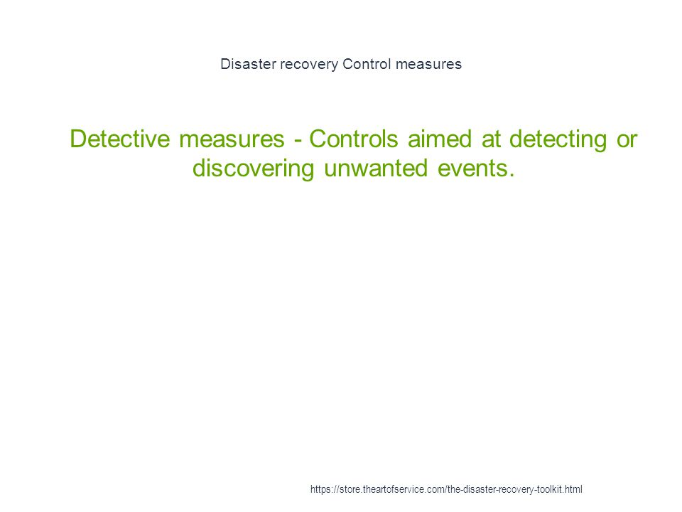 Disaster recovery Control measures 1 Detective measures - Controls aimed at detecting or discovering unwanted events. https://store.theartofservice.co