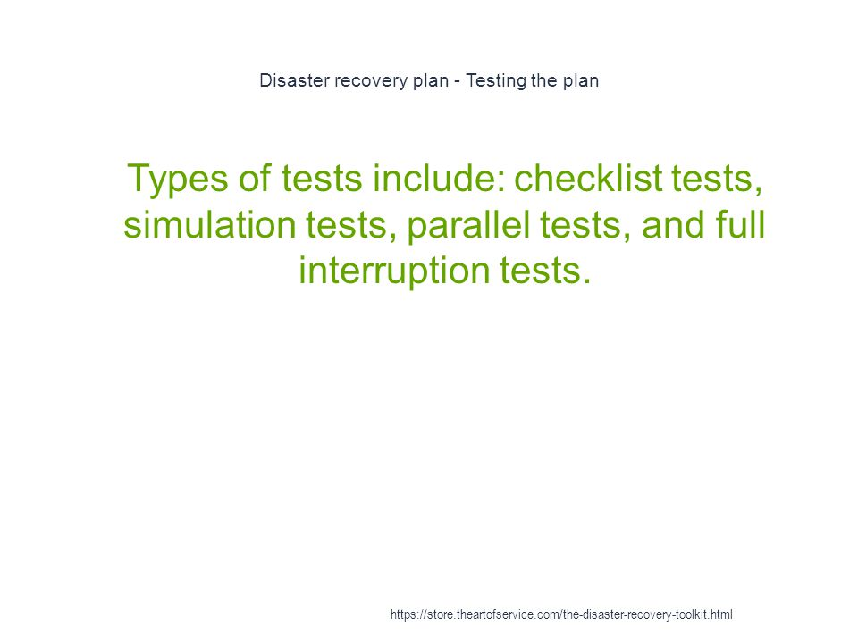 Disaster recovery plan - Testing the plan 1 Types of tests include: checklist tests, simulation tests, parallel tests, and full interruption tests.