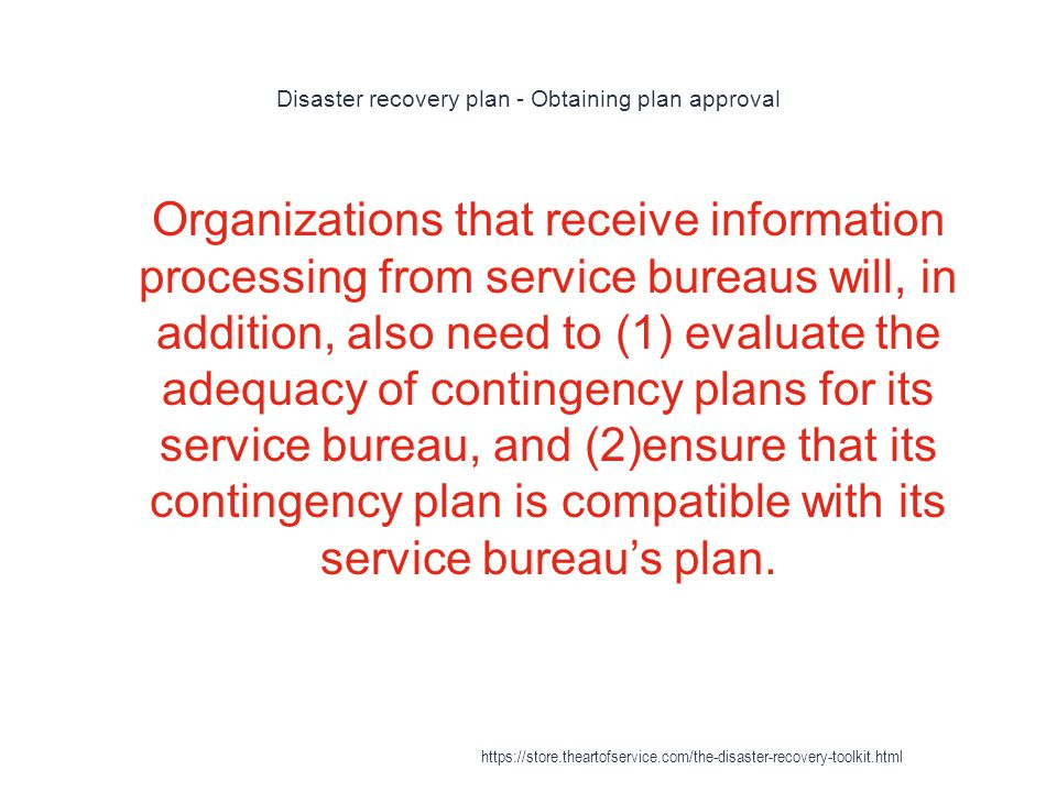 Disaster recovery plan - Obtaining plan approval 1 Organizations that receive information processing from service bureaus will, in addition, also need to (1) evaluate the adequacy of contingency plans for its service bureau, and (2)ensure that its contingency plan is compatible with its service bureau's plan.