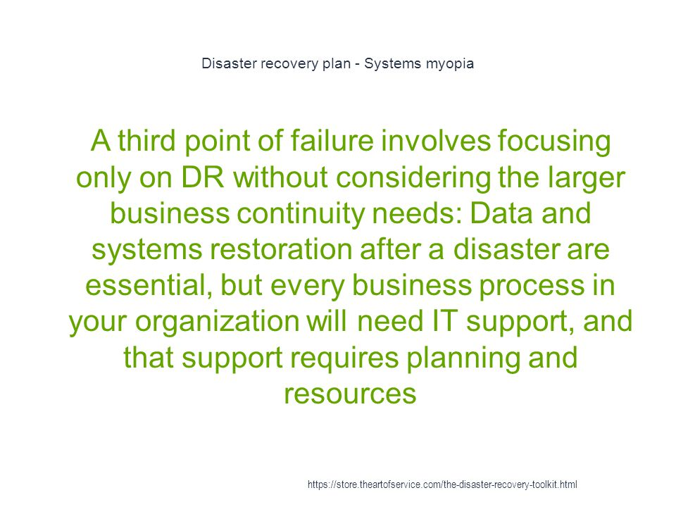 Disaster recovery plan - Systems myopia 1 A third point of failure involves focusing only on DR without considering the larger business continuity needs: Data and systems restoration after a disaster are essential, but every business process in your organization will need IT support, and that support requires planning and resources https://store.theartofservice.com/the-disaster-recovery-toolkit.html