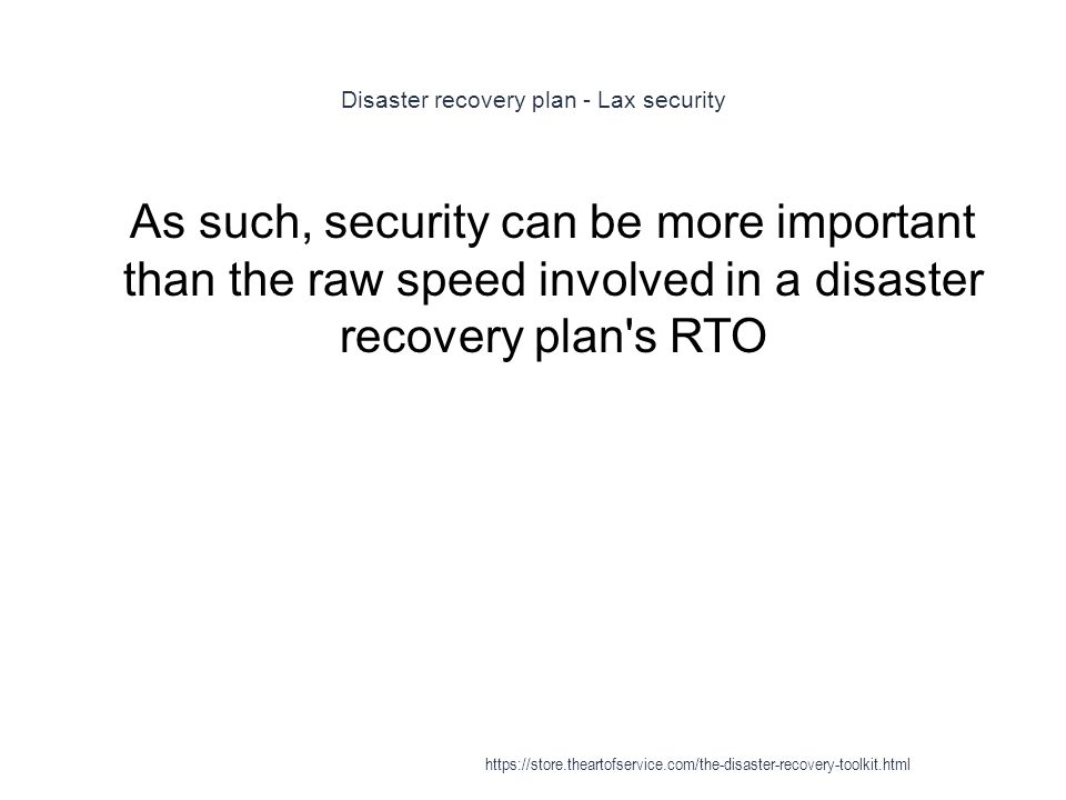 Disaster recovery plan - Lax security 1 As such, security can be more important than the raw speed involved in a disaster recovery plan's RTO https://