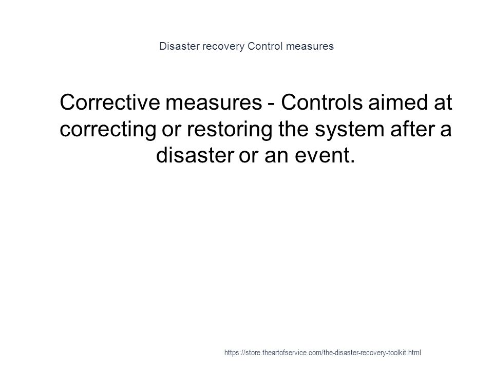 Disaster recovery Control measures 1 Corrective measures - Controls aimed at correcting or restoring the system after a disaster or an event.