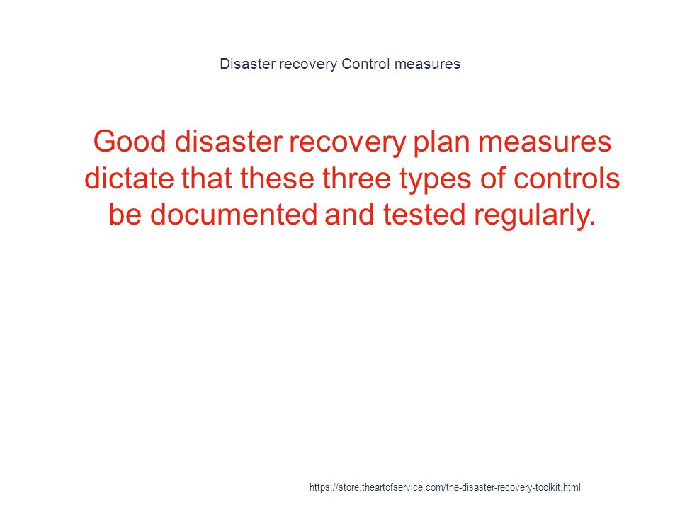 Disaster recovery Control measures 1 Good disaster recovery plan measures dictate that these three types of controls be documented and tested regularly.