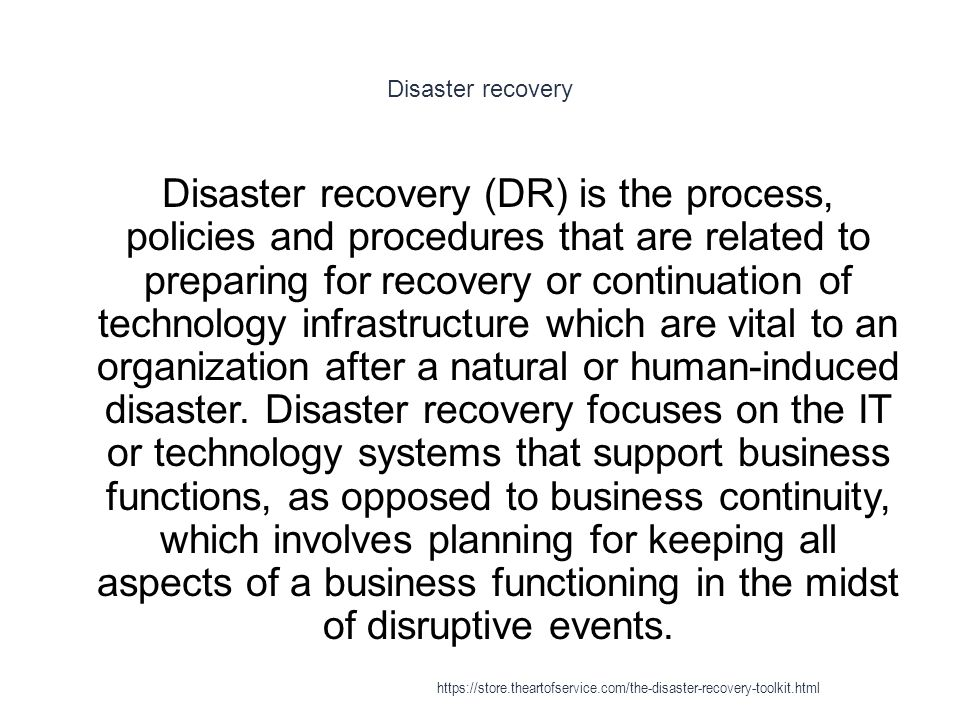 Disaster recovery 1 Disaster recovery (DR) is the process, policies and procedures that are related to preparing for recovery or continuation of technology infrastructure which are vital to an organization after a natural or human-induced disaster.