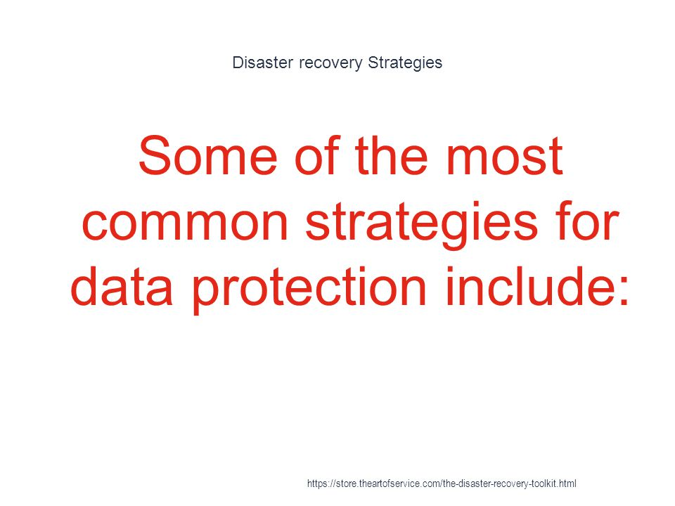 Disaster recovery Strategies 1 Some of the most common strategies for data protection include: https://store.theartofservice.com/the-disaster-recovery-toolkit.html
