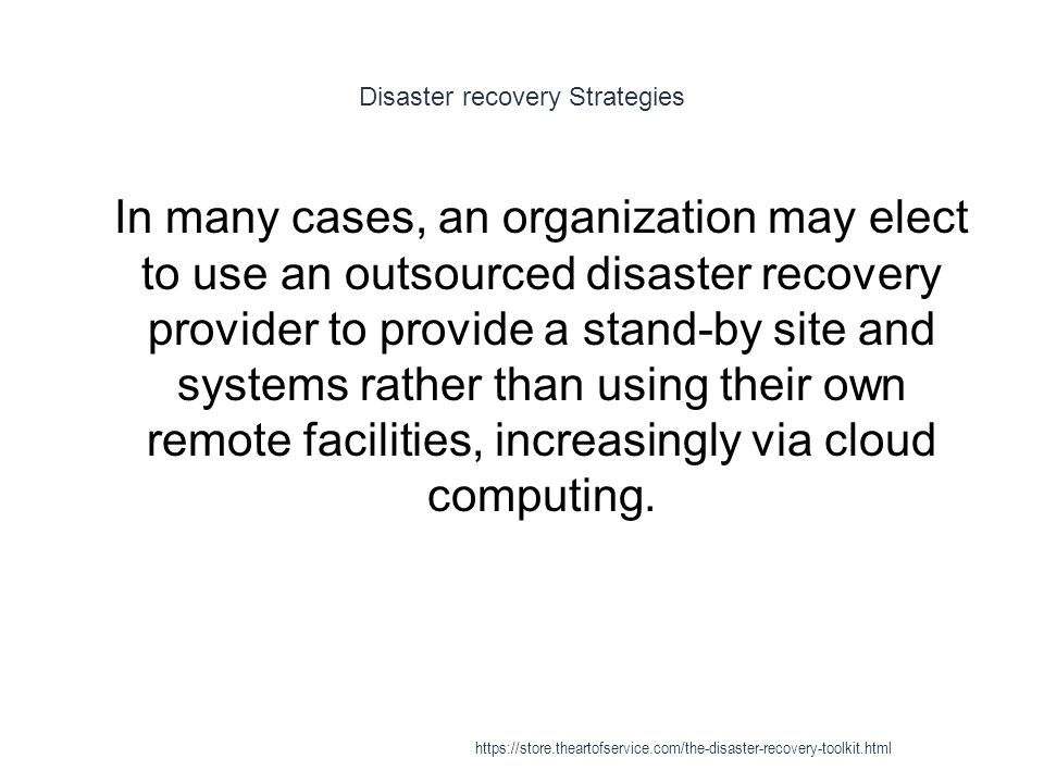 Disaster recovery Strategies 1 In many cases, an organization may elect to use an outsourced disaster recovery provider to provide a stand-by site and systems rather than using their own remote facilities, increasingly via cloud computing.