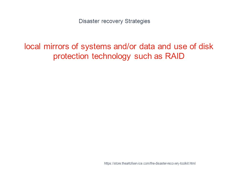 Disaster recovery Strategies 1 local mirrors of systems and/or data and use of disk protection technology such as RAID https://store.theartofservice.com/the-disaster-recovery-toolkit.html