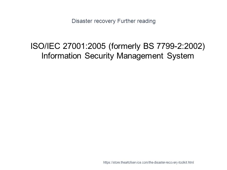 Disaster recovery Further reading 1 ISO/IEC 27001:2005 (formerly BS 7799-2:2002) Information Security Management System https://store.theartofservice.com/the-disaster-recovery-toolkit.html